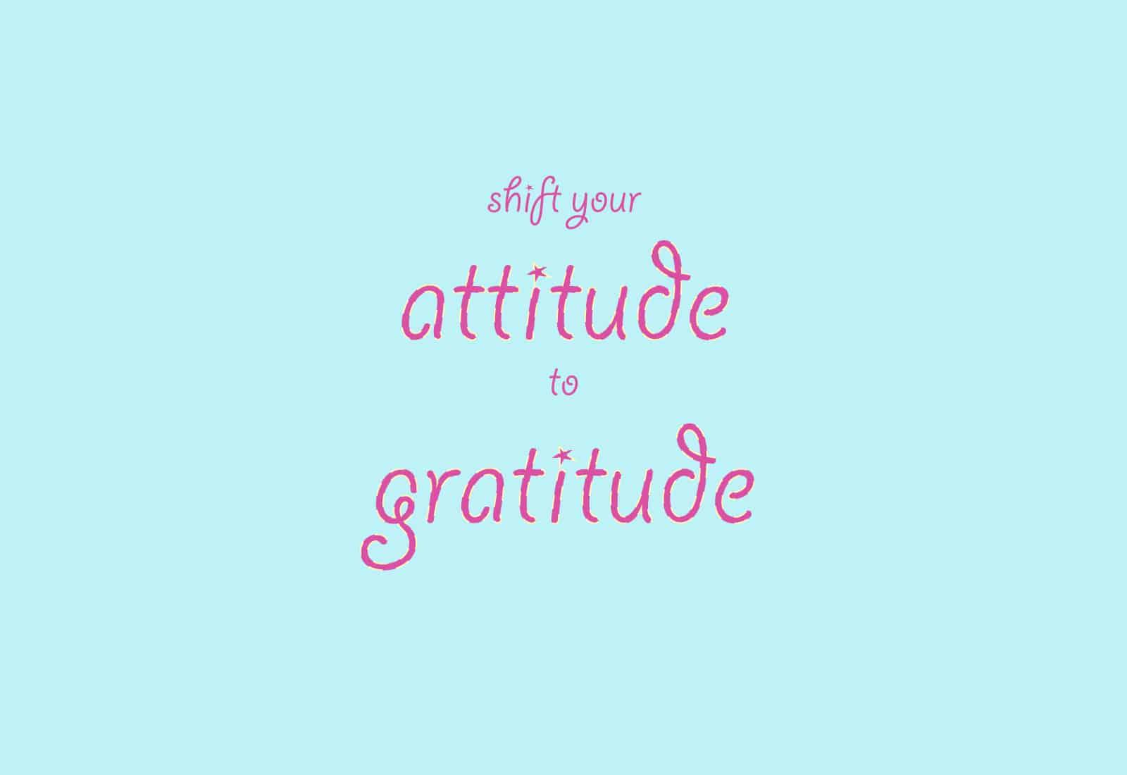 shift your attitude to gratitude